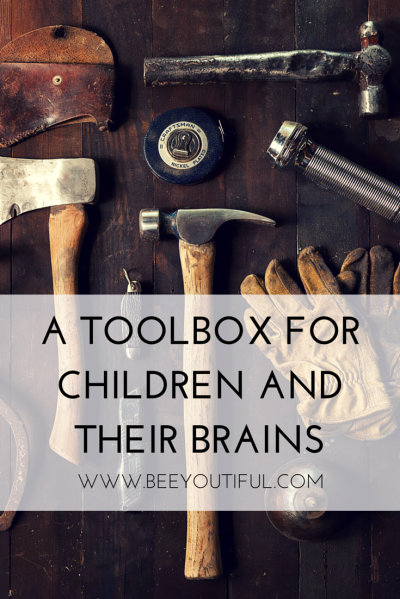 A TOOLBOX FOR CHILDREN AND THEIR BRAINS from Beeyoutiful.com (2)