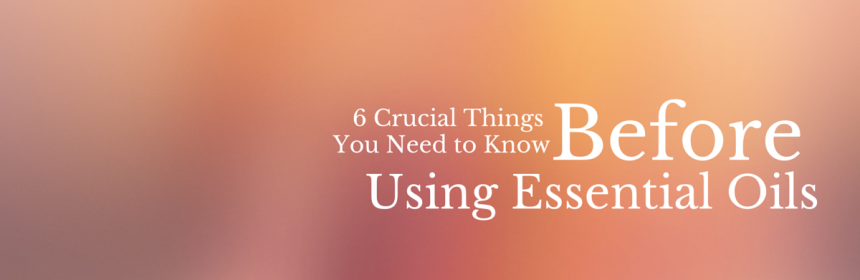 6 Crucial Things You Need To Know BEFORE Using Essential Oils, from Beeyoutiful.com