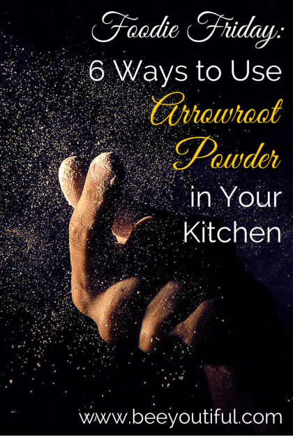 #FoodieFriday- 6 Ways to Use Arrowroot Powder in Your Kitchen from Beeyoutiful.com
