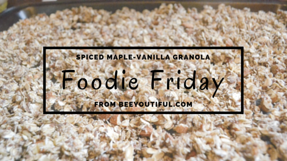 #FoodieFriday: Spiced Maple-Vanilla Granola Recipe from Beeyoutiful.com