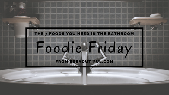 #FoodieFriday- The 7 Foods You Need in the Bathroom from Beeyoutiful.com