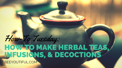 #HowToTuesday- How to Make Herbal Teas, Infusions, & Decoctions from Beeyoutiful.com