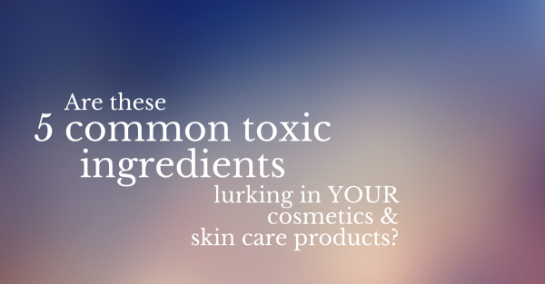 Are these 5 common toxic ingredients lurking in YOUR cosmetics and skin care products?