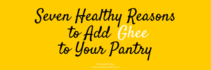 #FoodieFriday- Seven Healthy Reasons to Add Ghee to Your Pantry from Beeyoutiful.com