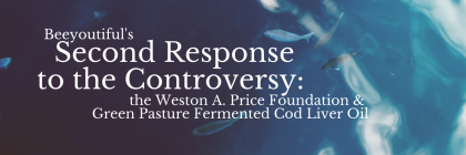 Beeyoutiful's Second Response to the Controversy: the Weston A. Price Foundation & Green Pasture Fermented Cod Liver Oil
